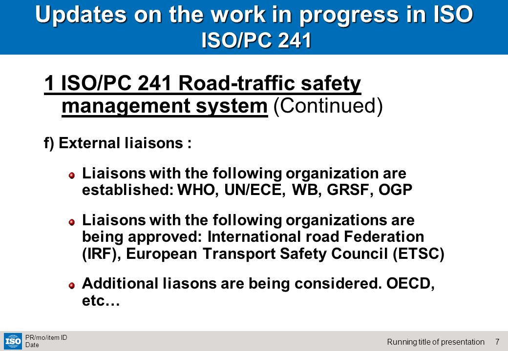 7Running title of presentation PR/mo/item ID Date Updates on the work in progress in ISO ISO/PC ISO/PC 241 Road-traffic safety management system (Continued) f) External liaisons : Liaisons with the following organization are established: WHO, UN/ECE, WB, GRSF, OGP Liaisons with the following organizations are being approved: International road Federation (IRF), European Transport Safety Council (ETSC) Additional liasons are being considered.