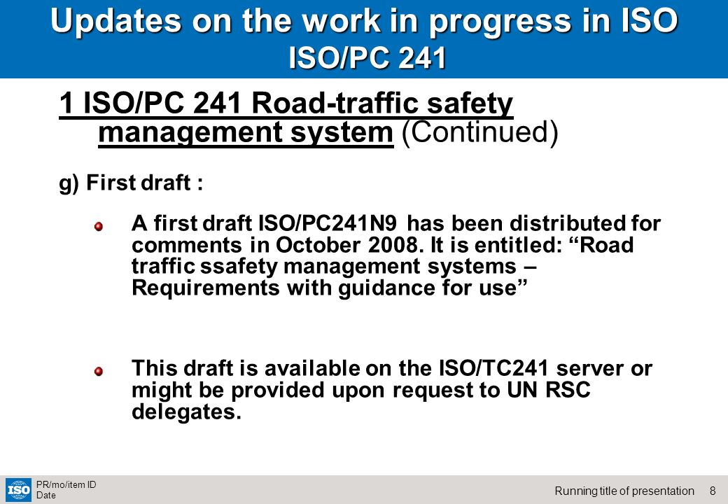 8Running title of presentation PR/mo/item ID Date Updates on the work in progress in ISO ISO/PC 241 1 ISO/PC 241 Road-traffic safety management system (Continued) g) First draft : A first draft ISO/PC241N9 has been distributed for comments in October 2008.