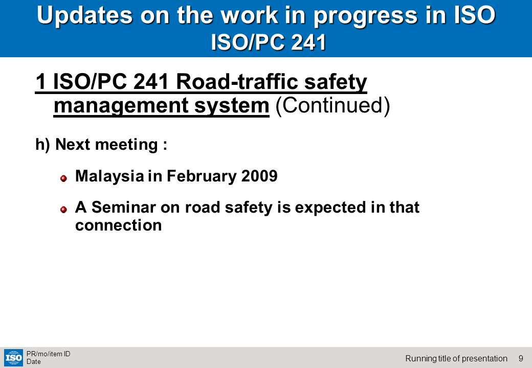 9Running title of presentation PR/mo/item ID Date Updates on the work in progress in ISO ISO/PC ISO/PC 241 Road-traffic safety management system (Continued) h) Next meeting : Malaysia in February 2009 A Seminar on road safety is expected in that connection