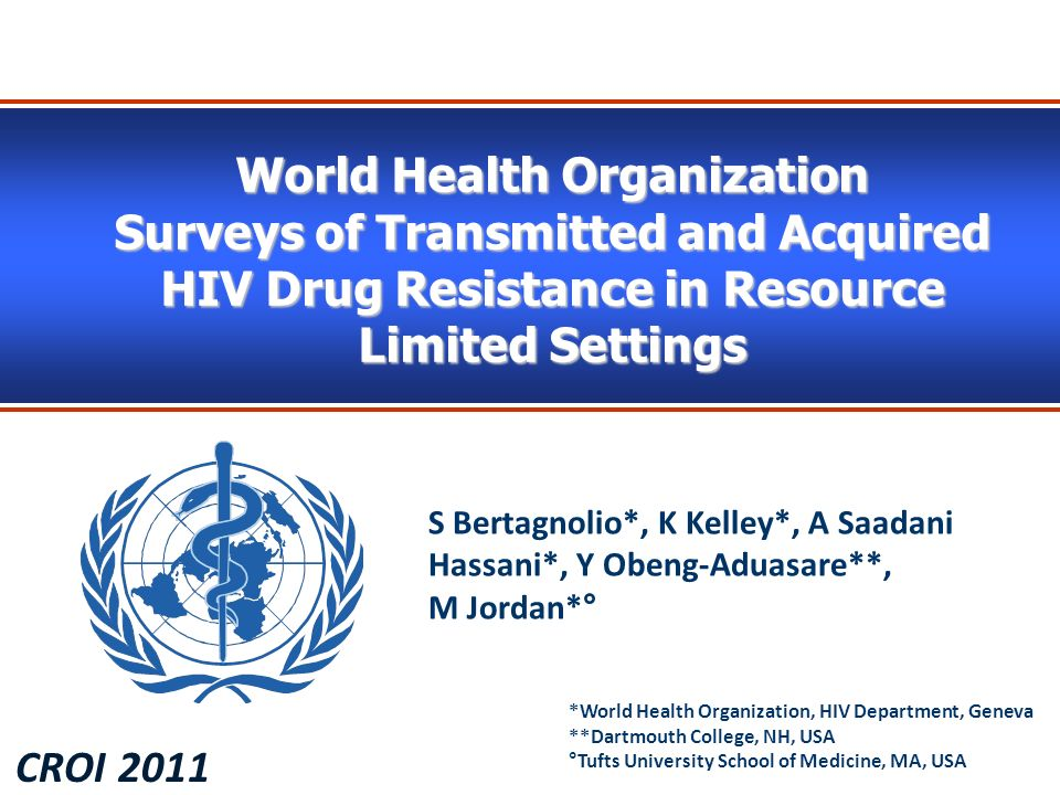 World Health Organization Surveys of Transmitted and Acquired HIV Drug Resistance in Resource Limited Settings CROI 2011 S Bertagnolio*, K Kelley*, A Saadani Hassani*, Y Obeng-Aduasare**, M Jordan*° *World Health Organization, HIV Department, Geneva **Dartmouth College, NH, USA °Tufts University School of Medicine, MA, USA