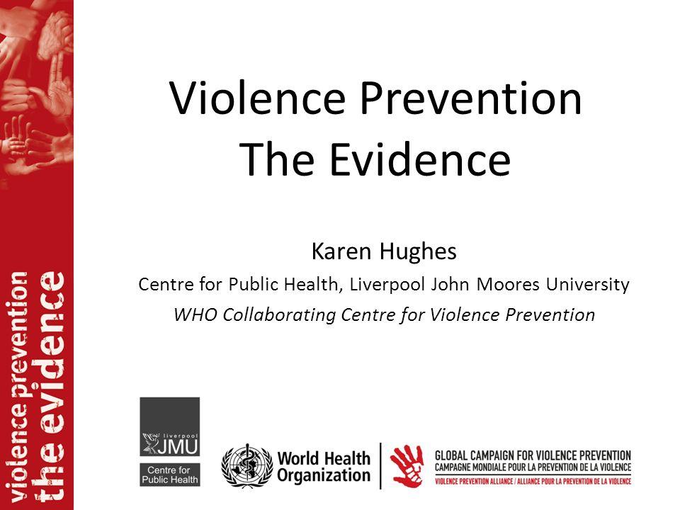 Violence Prevention The Evidence Karen Hughes Centre for Public Health, Liverpool John Moores University WHO Collaborating Centre for Violence Prevent