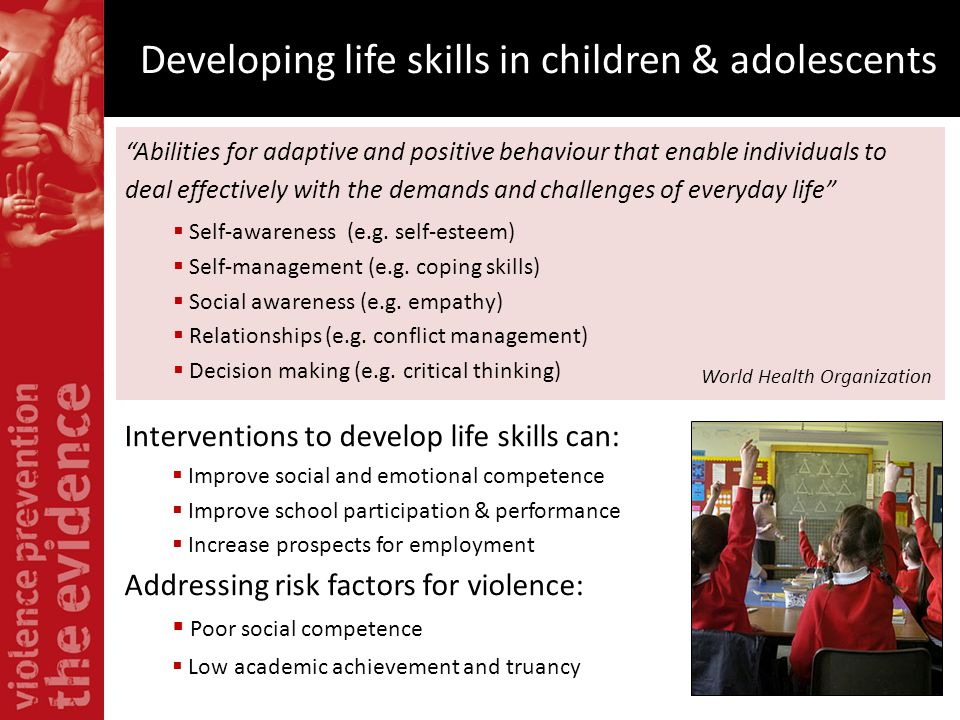 Developing life skills in children & adolescents Interventions to develop life skills can: Improve social and emotional competence Improve school part