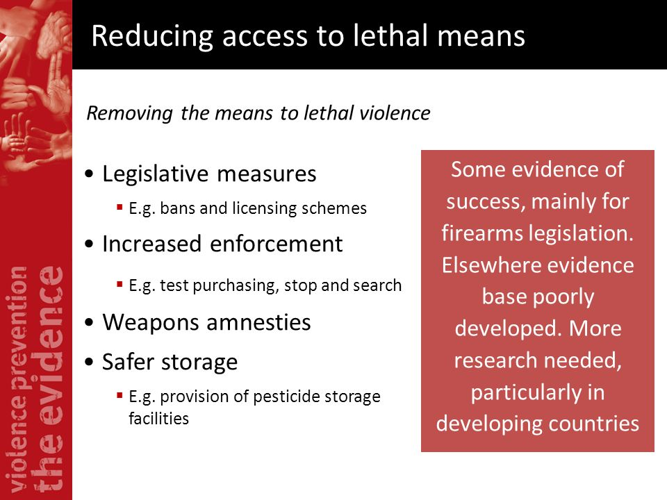 Reducing access to lethal means Some evidence of success, mainly for firearms legislation. Elsewhere evidence base poorly developed. More research nee