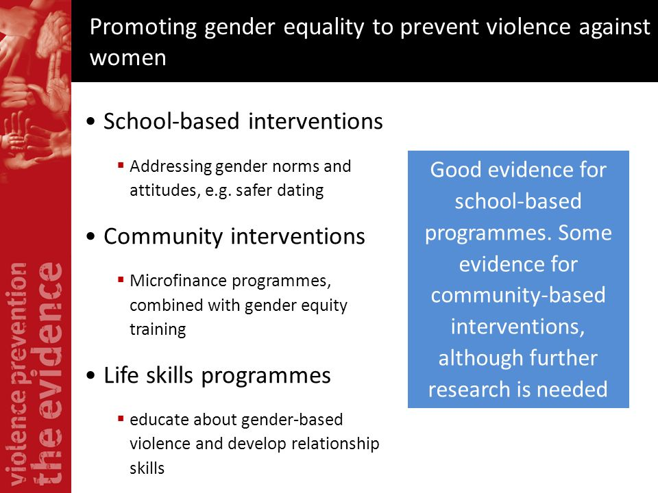 Promoting gender equality to prevent violence against women Good evidence for school-based programmes. Some evidence for community-based interventions