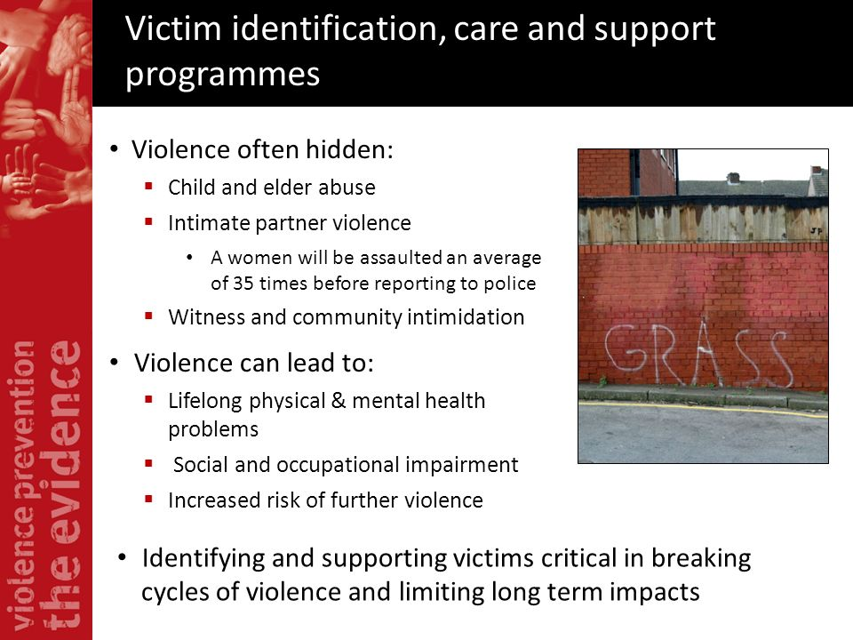 Victim identification, care and support programmes Violence often hidden: Child and elder abuse Intimate partner violence A women will be assaulted an