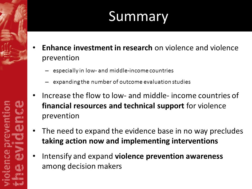 Summary Enhance investment in research on violence and violence prevention – especially in low- and middle-income countries – expanding the number of