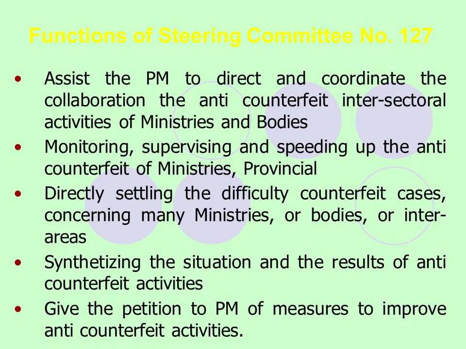 Functions of Steering Committee No. 127 Assist the PM to direct and coordinate the collaboration the anti counterfeit inter-sectoral activities of Min