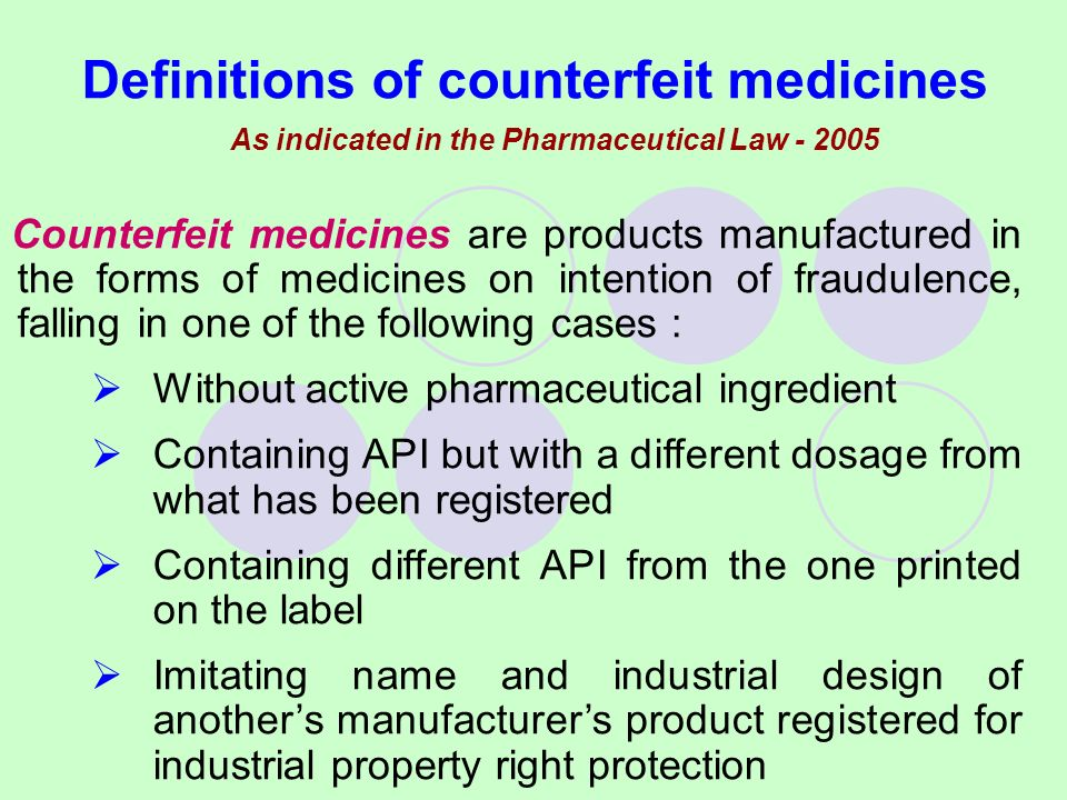 As indicated in the Pharmaceutical Law - 2005 Definitions of counterfeit medicines Counterfeit medicines are products manufactured in the forms of medicines on intention of fraudulence, falling in one of the following cases : Without active pharmaceutical ingredient Containing API but with a different dosage from what has been registered Containing different API from the one printed on the label Imitating name and industrial design of anothers manufacturers product registered for industrial property right protection
