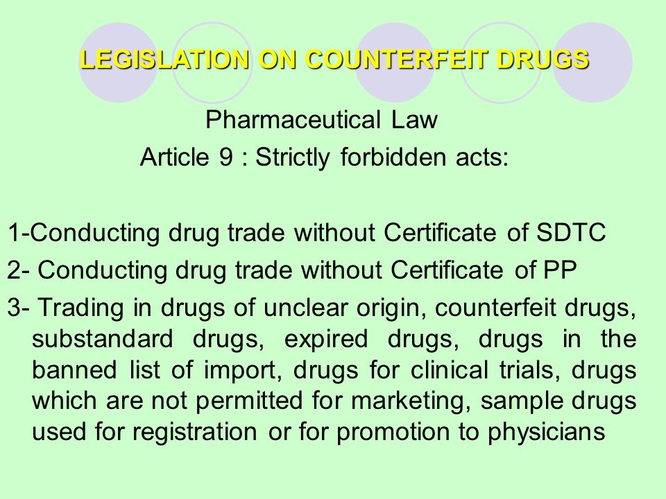 LEGISLATION ON COUNTERFEIT DRUGS Pharmaceutical Law Article 9 : Strictly forbidden acts: 1-Conducting drug trade without Certificate of SDTC 2- Conducting drug trade without Certificate of PP 3- Trading in drugs of unclear origin, counterfeit drugs, substandard drugs, expired drugs, drugs in the banned list of import, drugs for clinical trials, drugs which are not permitted for marketing, sample drugs used for registration or for promotion to physicians