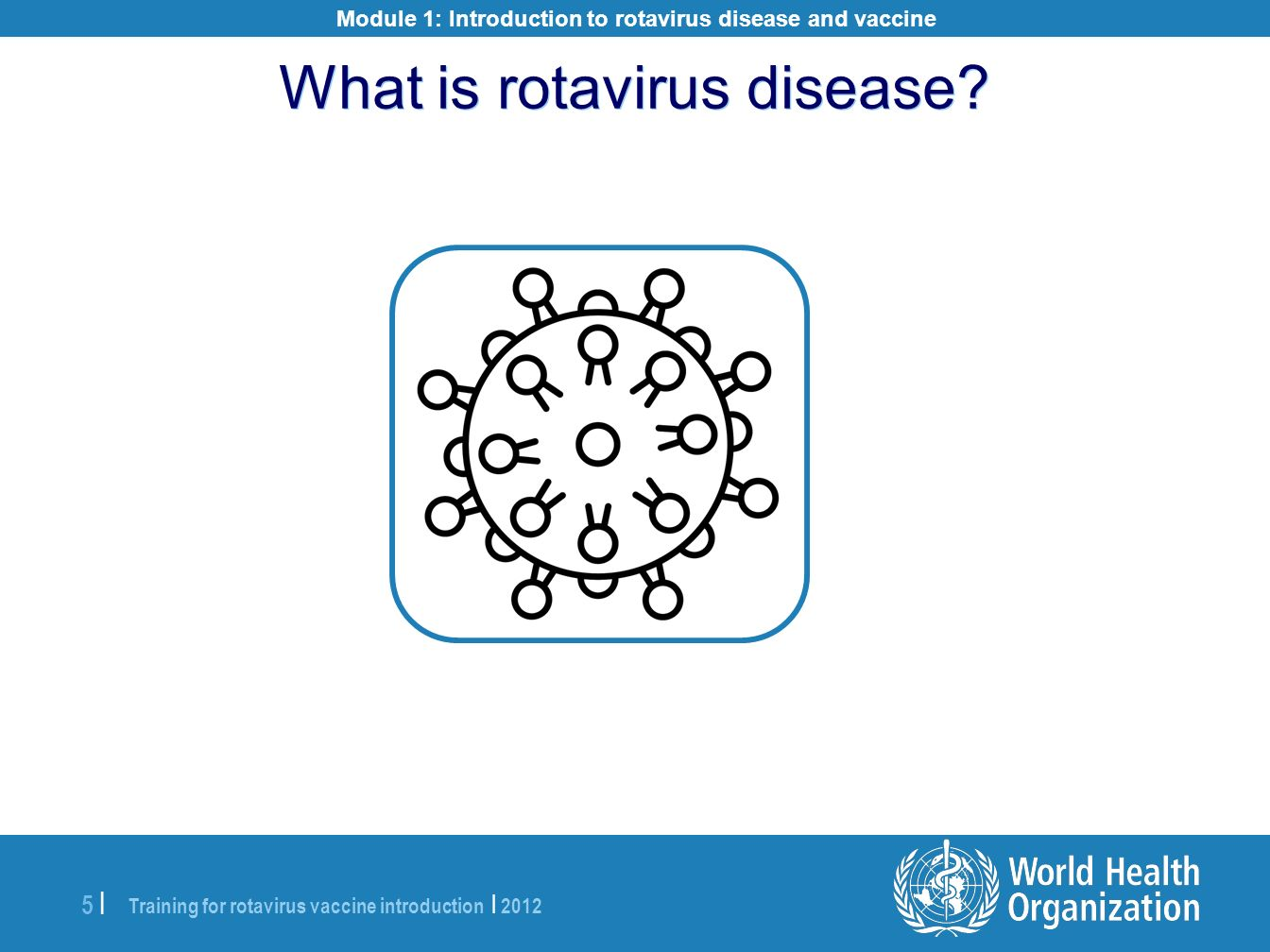 Training for rotavirus vaccine introduction | 2012 5 |5 | What is rotavirus disease? Module 1: Introduction to rotavirus disease and vaccine