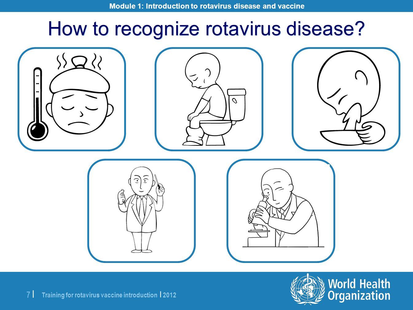 Training for rotavirus vaccine introduction | 2012 7 |7 | How to recognize rotavirus disease? Module 1: Introduction to rotavirus disease and vaccine
