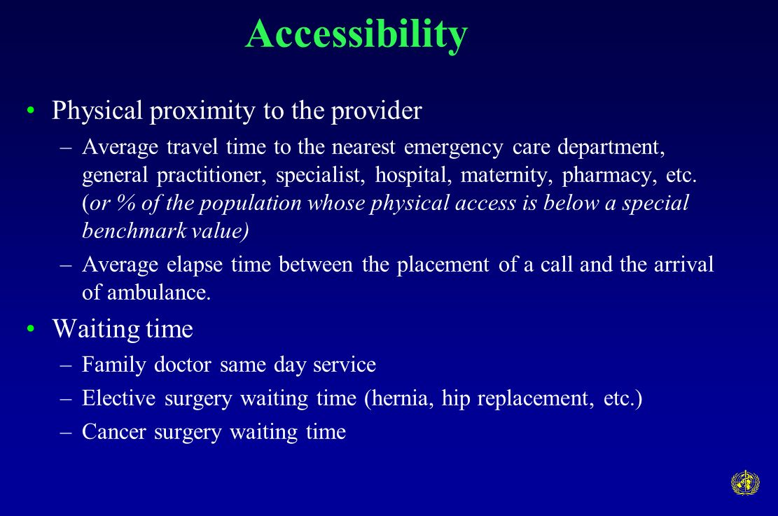 Accessibility Physical proximity to the provider –Average travel time to the nearest emergency care department, general practitioner, specialist, hospital, maternity, pharmacy, etc.
