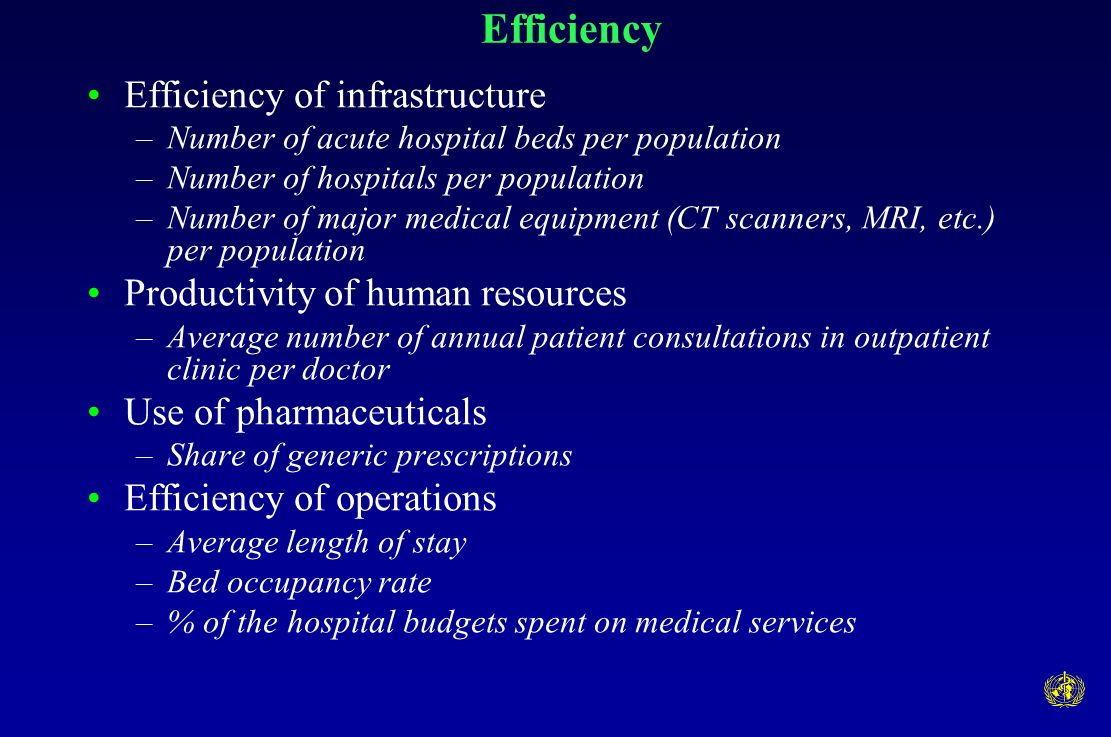 Efficiency Efficiency of infrastructure –Number of acute hospital beds per population –Number of hospitals per population –Number of major medical equipment (CT scanners, MRI, etc.) per population Productivity of human resources –Average number of annual patient consultations in outpatient clinic per doctor Use of pharmaceuticals –Share of generic prescriptions Efficiency of operations –Average length of stay –Bed occupancy rate –% of the hospital budgets spent on medical services