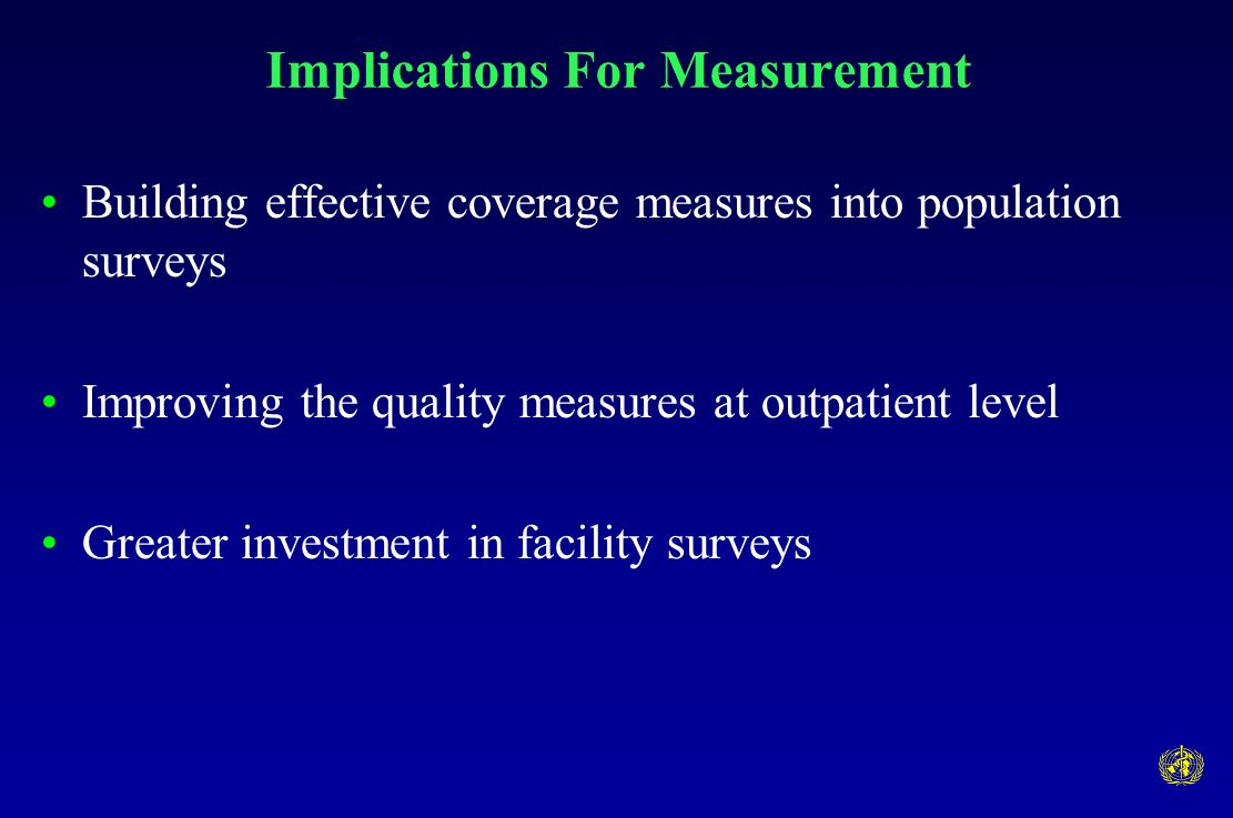 Implications For Measurement Building effective coverage measures into population surveys Improving the quality measures at outpatient level Greater investment in facility surveys