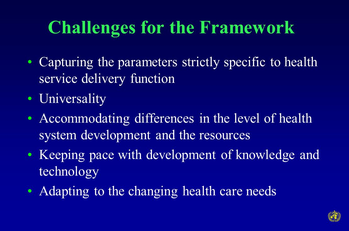 Challenges for the Framework Capturing the parameters strictly specific to health service delivery function Universality Accommodating differences in the level of health system development and the resources Keeping pace with development of knowledge and technology Adapting to the changing health care needs