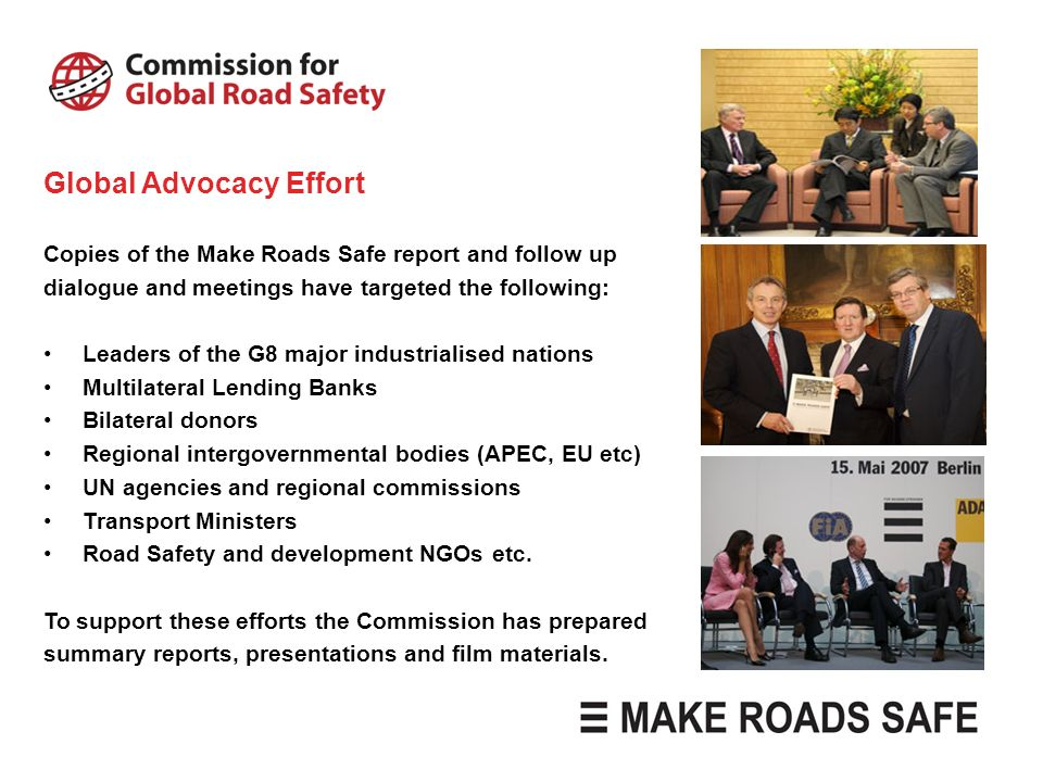 Global Advocacy Effort Copies of the Make Roads Safe report and follow up dialogue and meetings have targeted the following: Leaders of the G8 major i