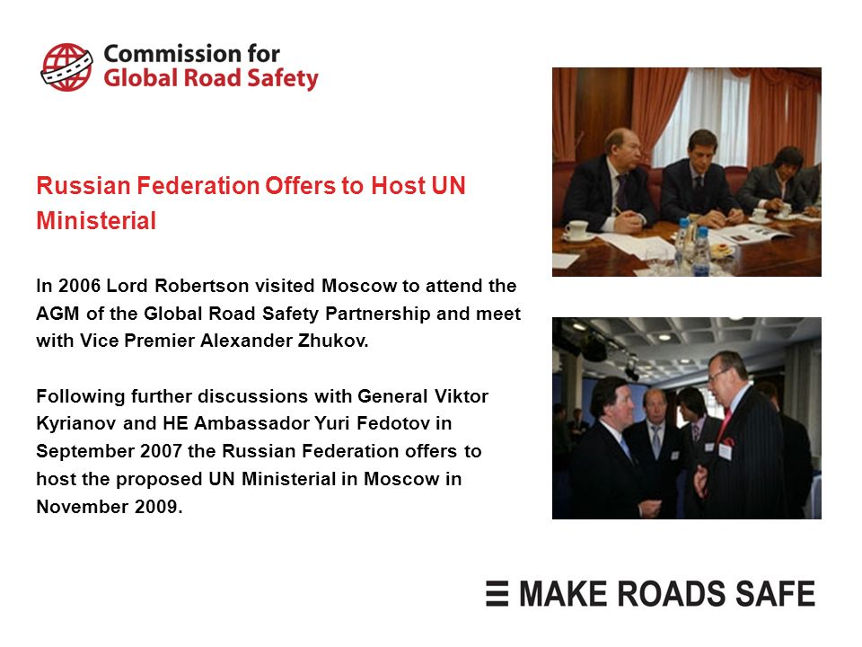 Russian Federation Offers to Host UN Ministerial In 2006 Lord Robertson visited Moscow to attend the AGM of the Global Road Safety Partnership and mee