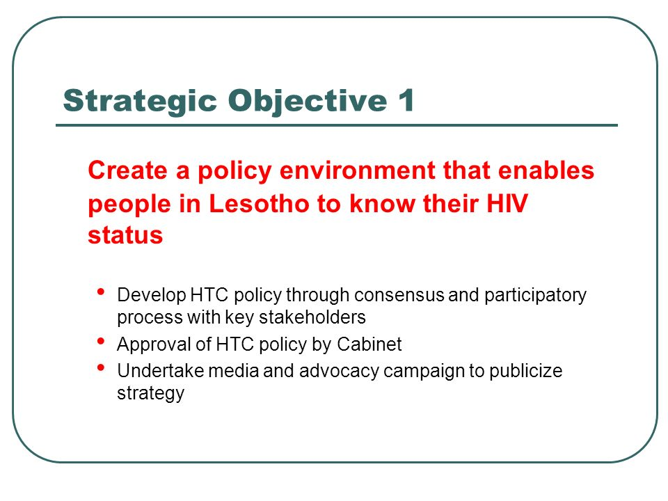 Strategic Objective 1 Create a policy environment that enables people in Lesotho to know their HIV status Develop HTC policy through consensus and participatory process with key stakeholders Approval of HTC policy by Cabinet Undertake media and advocacy campaign to publicize strategy