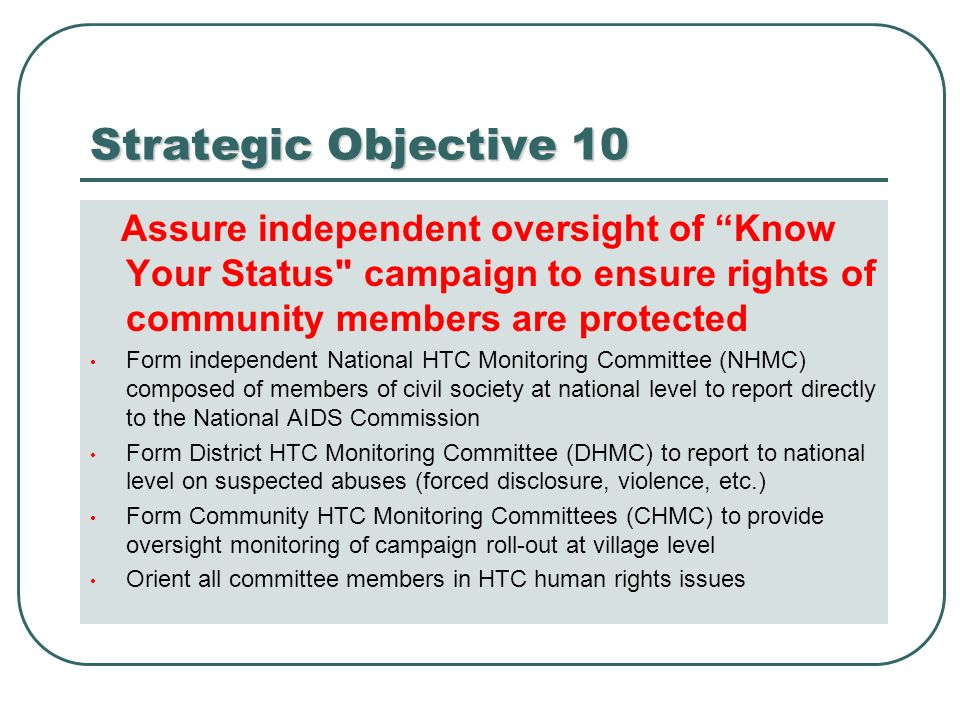 Strategic Objective 10 Assure independent oversight of Know Your Status campaign to ensure rights of community members are protected Form independent National HTC Monitoring Committee (NHMC) composed of members of civil society at national level to report directly to the National AIDS Commission Form District HTC Monitoring Committee (DHMC) to report to national level on suspected abuses (forced disclosure, violence, etc.) Form Community HTC Monitoring Committees (CHMC) to provide oversight monitoring of campaign roll-out at village level Orient all committee members in HTC human rights issues