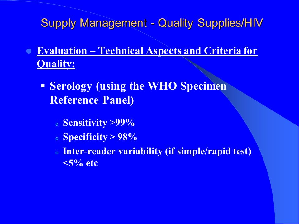 Supply Management - Quality Supplies Selection criteria for supplies & Product/HIV Equipment must be reliable Service contracts Maintenance Repair Test Quality Must be high Should meet WHO criteria for Quality WHO Evaluations Review of Independent Evaluation Data and Certification Performance of Testing at WHO Collaborating Centers Data analysis and report dissemination