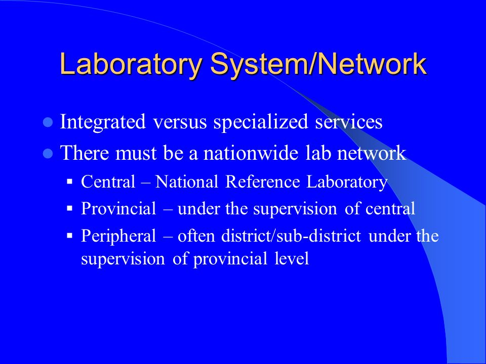 Laboratory System/Network Integrated versus specialized services There must be a nationwide lab network Central – National Reference Laboratory Provincial – under the supervision of central Peripheral – often district/sub-district under the supervision of provincial level