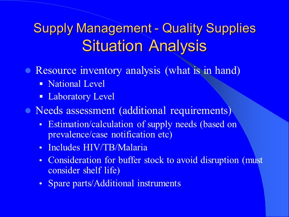Supply Management - Quality Supplies Situation Analysis Resource inventory analysis (what is in hand) National Level Laboratory Level Needs assessment (additional requirements) Estimation/calculation of supply needs (based on prevalence/case notification etc) Includes HIV/TB/Malaria Consideration for buffer stock to avoid disruption (must consider shelf life) Spare parts/Additional instruments