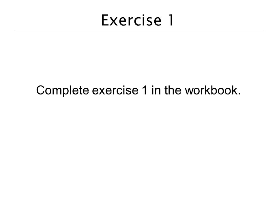 Exercise 1 Complete exercise 1 in the workbook.