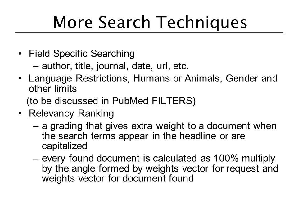 More Search Techniques Field Specific Searching –author, title, journal, date, url, etc. Language Restrictions, Humans or Animals, Gender and other li
