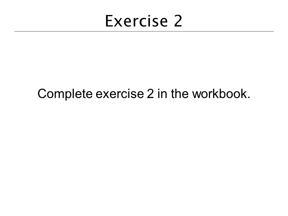 Exercise 2 Complete exercise 2 in the workbook.