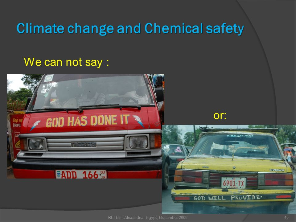 RETBE, Alexandria, Egypt, December 200840 Climate change and Chemical safety We can not say : or: