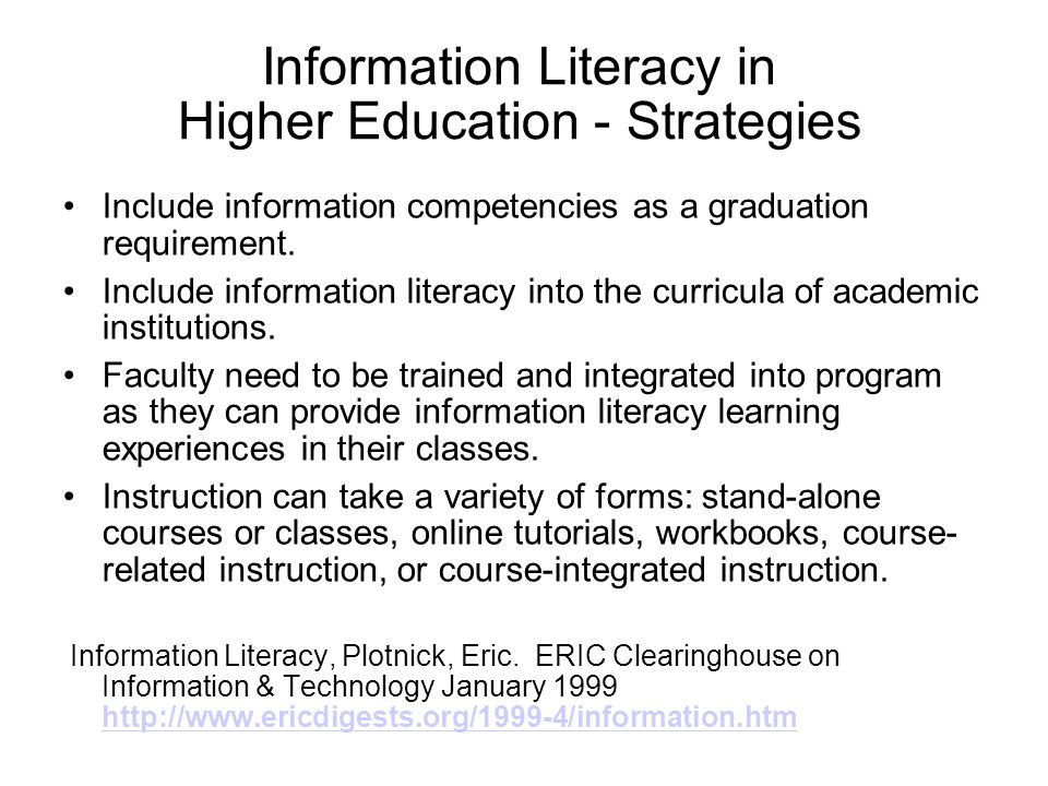 Information Literacy in Higher Education - Strategies Include information competencies as a graduation requirement. Include information literacy into