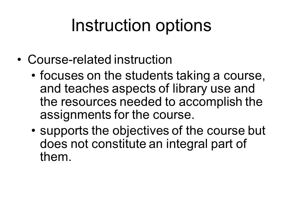 Instruction options Course-related instruction focuses on the students taking a course, and teaches aspects of library use and the resources needed to