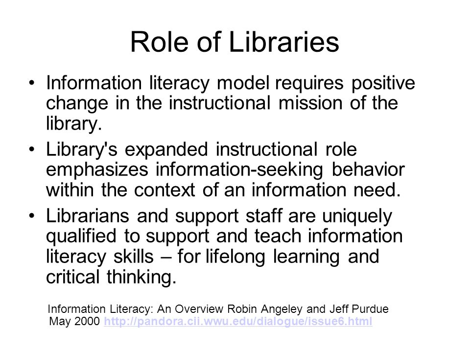 Role of Libraries Information literacy model requires positive change in the instructional mission of the library. Library's expanded instructional ro