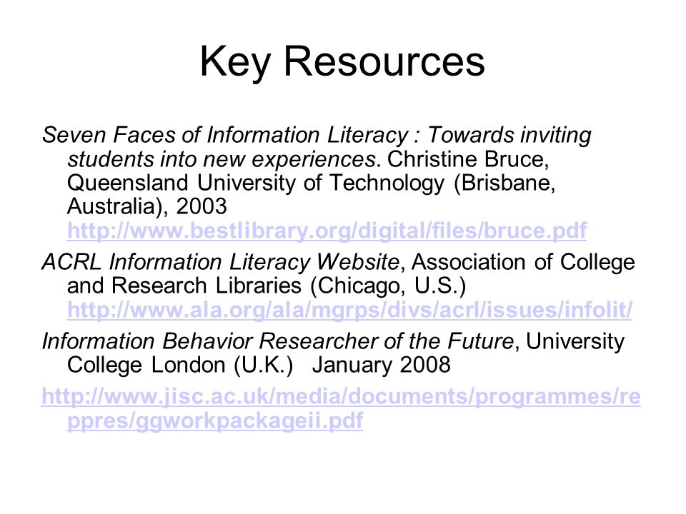 Key Resources Seven Faces of Information Literacy : Towards inviting students into new experiences. Christine Bruce, Queensland University of Technolo