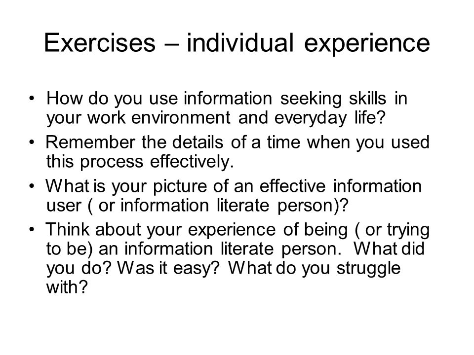 Exercises – individual experience How do you use information seeking skills in your work environment and everyday life? Remember the details of a time