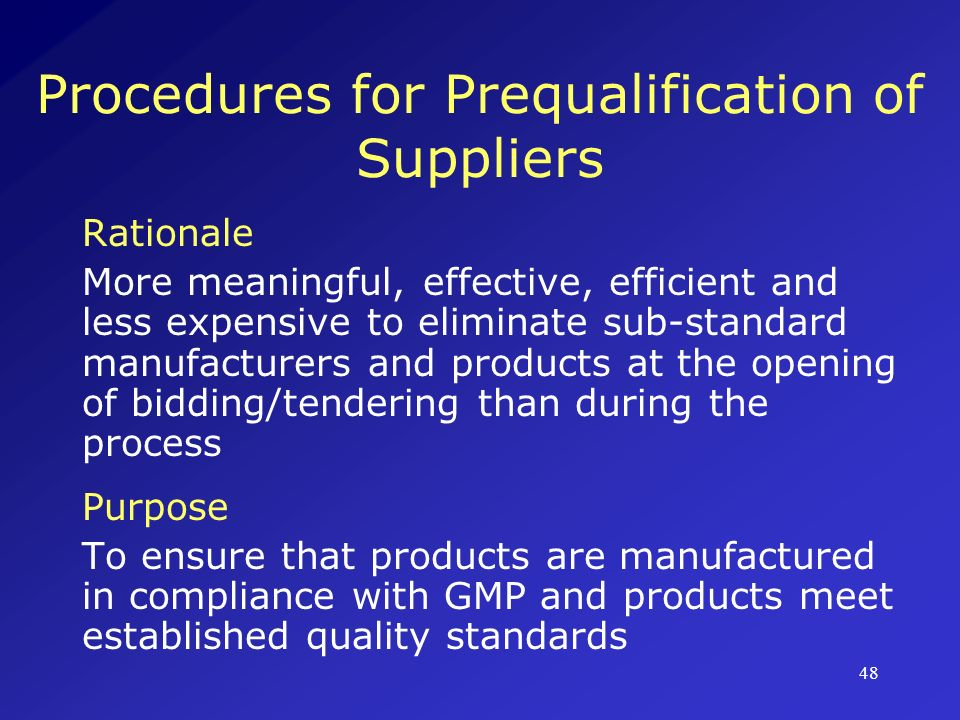 49 Procedures for Prequalification of Manufacturers Local Procurement Committee comprising managerial, technical, and professional staff Manufacturers submit dossiers for review; must be reviewed/re-inspected every 3-5 years to ensure adherence to policies Review/re-inspection also performed if product changes occur that may impact on safety, efficacy, quality, manufacturing method, or location of manufacturing