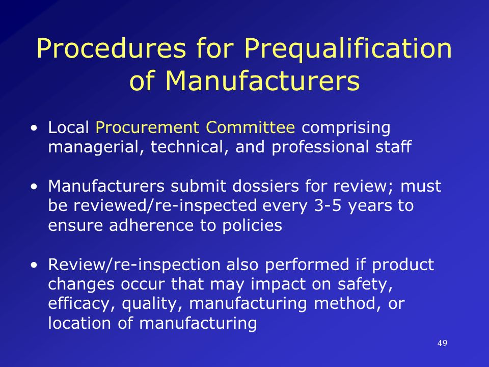 50 Procedures for Prequalification of Manufacturers (Cont.) Evaluation of Product Dossier Random testing of samples Verification of compliance with GMP Verification of compliance with good distribution practices Role of national drug regulatory organizations (in compliance with WHO standards)
