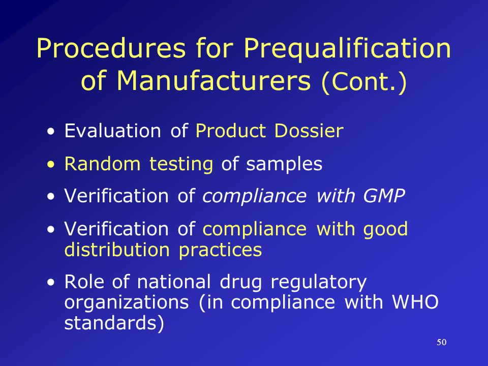 51 Prequalification: Evaluation of Product Dossier Specifications in WHO guidelines Must include details regarding: -Regulatory status -Pharmaceutically active ingredient(s) -Manufacturing processes -Finished product specifications (stability, bioavailability, interchangeability etc.) -Packaging/labeling/storage details -Product/patient information