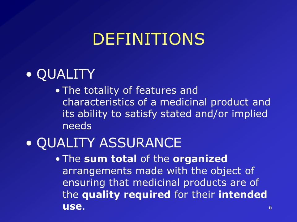 7 DEFINITIONS GOOD MANUFACTURING PRACTICE (GMP) That part of QA which ensures that products are consistently produced and controlled to the quality standards appropriate to their intended use.