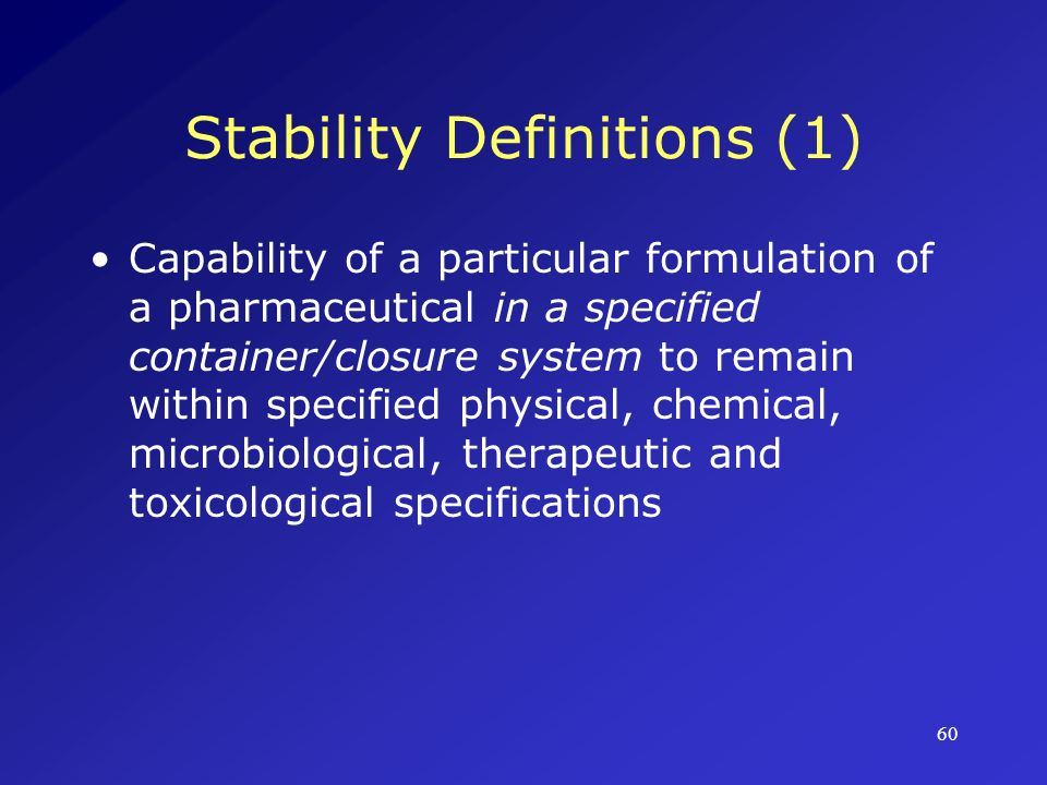 61 Stability Definitions (2) The time from the date of manufacture and packaging of the formulation until its chemical or biological activity is not less than a predetermined level (generally, 90%) of labeled potency and its physical characteristics have not changed appreciably