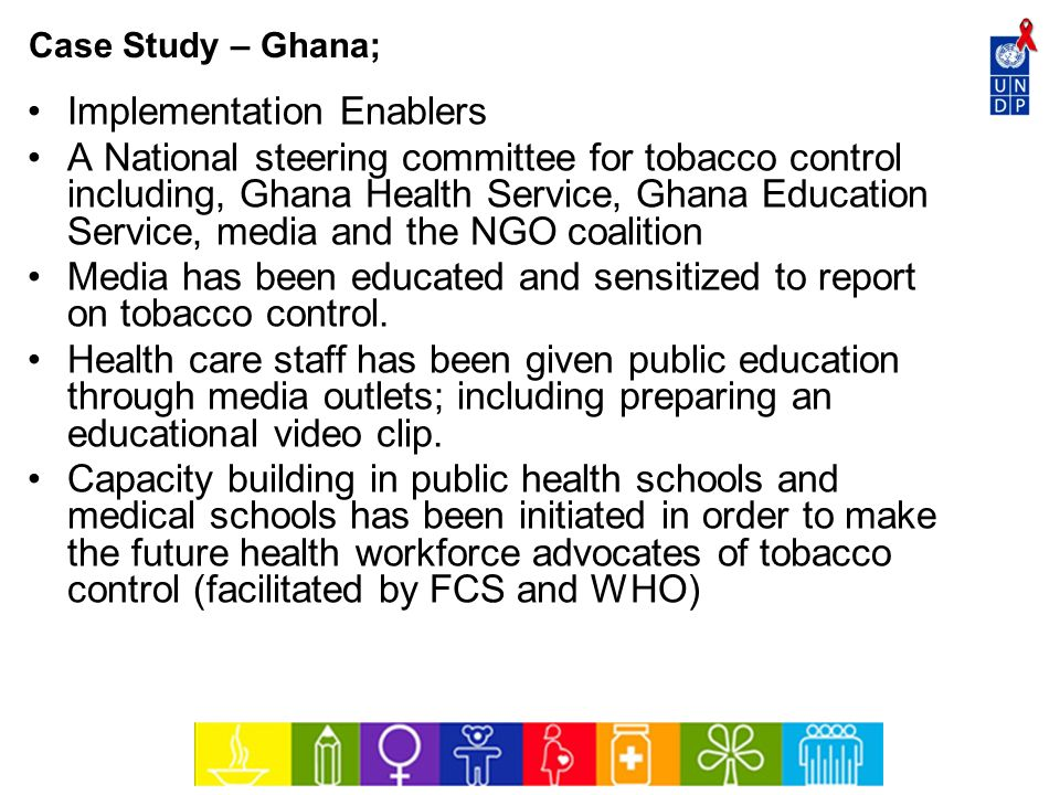 Case Study – Ghana; Implementation Enablers A National steering committee for tobacco control including, Ghana Health Service, Ghana Education Service