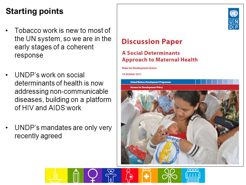 Starting points Tobacco work is new to most of the UN system, so we are in the early stages of a coherent response UNDPs work on social determinants o