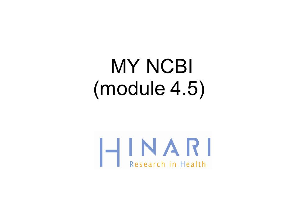 MODULE 4.5 PubMed/How to Use MY NCBI Instructions - This part of the: course is a PowerPoint demonstration intended to introduce you to MY NCBI module is off-line and is intended as an information resource for reference use.