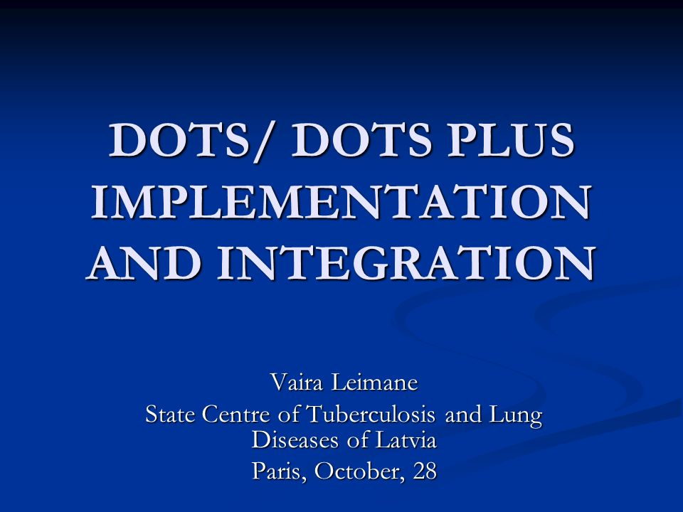 DOTS/ DOTS PLUS IMPLEMENTATION AND INTEGRATION Vaira Leimane State Centre of Tuberculosis and Lung Diseases of Latvia Paris, October, 28