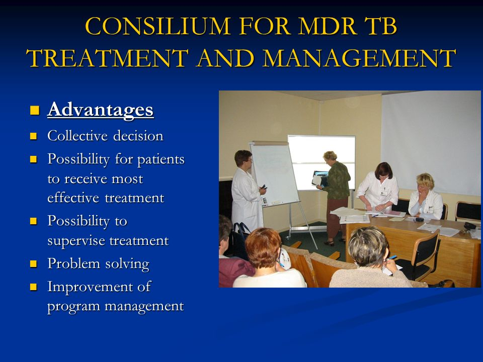 CONSILIUM FOR MDR TB TREATMENT AND MANAGEMENT Advantages Advantages Collective decision Collective decision Possibility for patients to receive most e