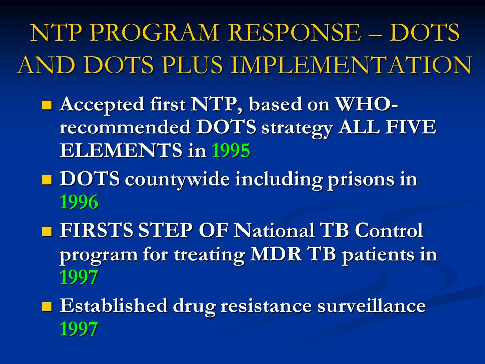 NTP PROGRAM RESPONSE – DOTS AND DOTS PLUS IMPLEMENTATION Accepted first NTP, based on WHO- recommended DOTS strategy ALL FIVE ELEMENTS in 1995 Accepte