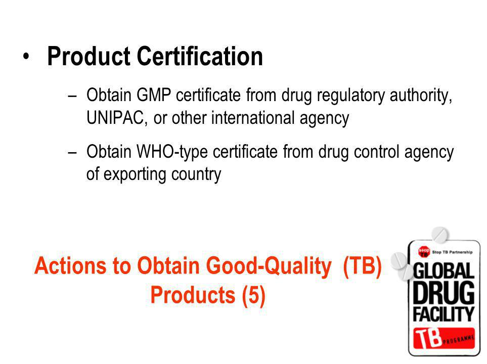 Actions to Obtain Good-Quality (TB) Products (5) Product Certification –Obtain GMP certificate from drug regulatory authority, UNIPAC, or other international agency –Obtain WHO-type certificate from drug control agency of exporting country