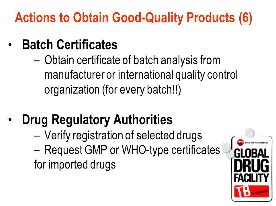 Actions to Obtain Good-Quality Products (6) Batch Certificates –Obtain certificate of batch analysis from manufacturer or international quality control organization (for every batch!!) Drug Regulatory Authorities –Verify registration of selected drugs –Request GMP or WHO-type certificates for imported drugs