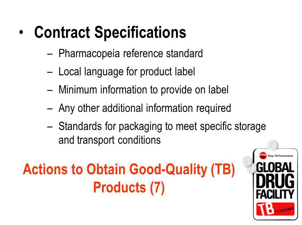 Contract Specifications –Pharmacopeia reference standard –Local language for product label –Minimum information to provide on label –Any other additional information required –Standards for packaging to meet specific storage and transport conditions Actions to Obtain Good-Quality (TB) Products (7)
