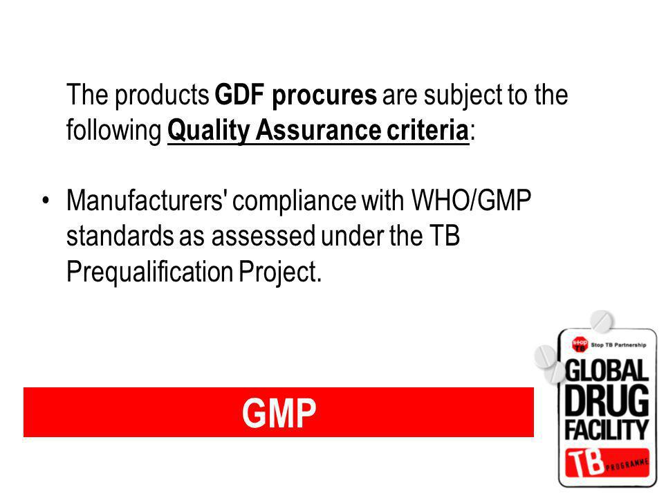 GMP The products GDF procures are subject to the following Quality Assurance criteria : Manufacturers compliance with WHO/GMP standards as assessed under the TB Prequalification Project.
